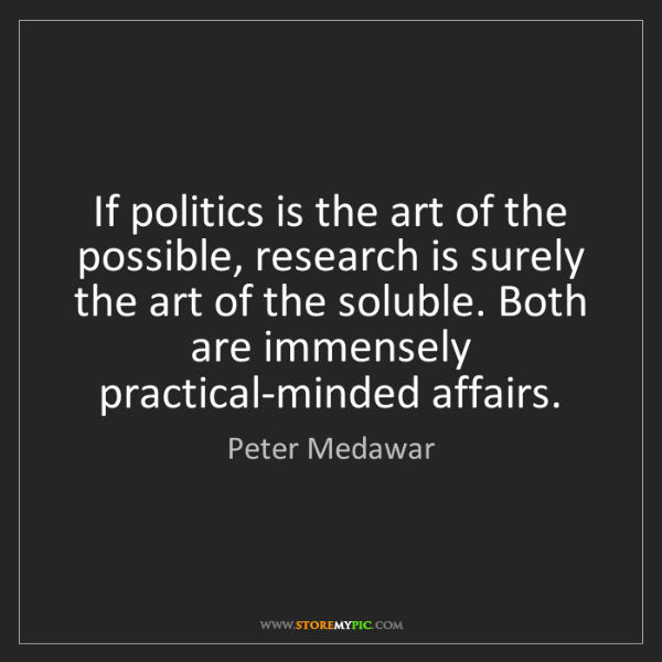 Peter Medawar: If politics is the art of the possible, research is surely...