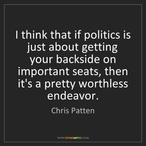 Chris Patten: I think that if politics is just about getting your backside...