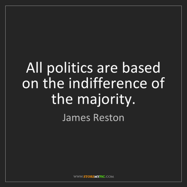 James Reston: All politics are based on the indifference of the majority.