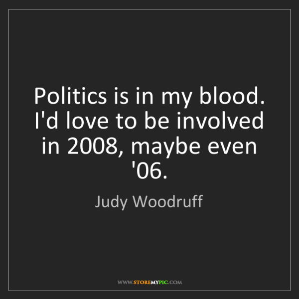 Judy Woodruff: Politics is in my blood. I'd love to be involved in 2008,...