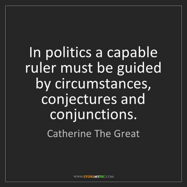 Catherine The Great: In politics a capable ruler must be guided by circumstances,...