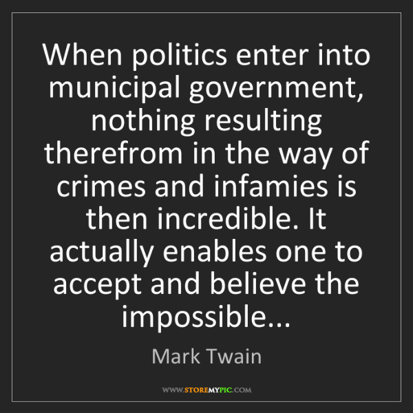 Mark Twain: When politics enter into municipal government, nothing...