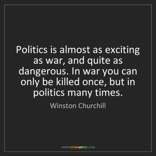 Winston Churchill: Politics is almost as exciting as war, and quite as dangerous....