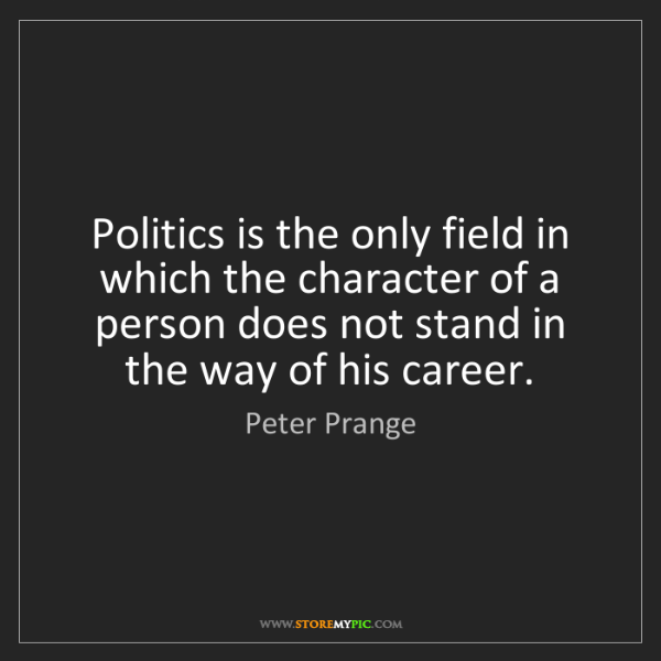 Peter Prange: Politics is the only field in which the character of...