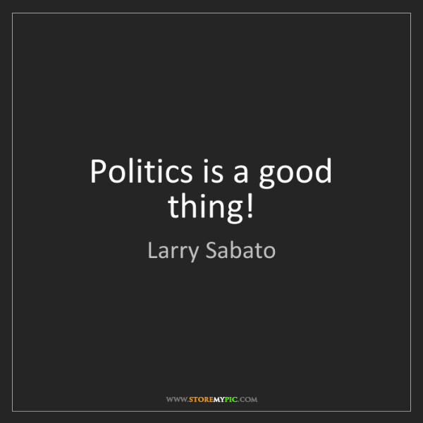 Larry Sabato: Politics is a good thing!