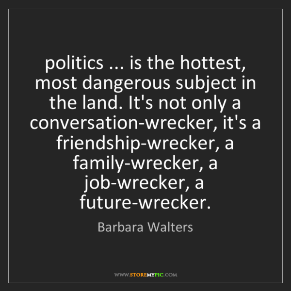 Barbara Walters: politics ... is the hottest, most dangerous subject in...