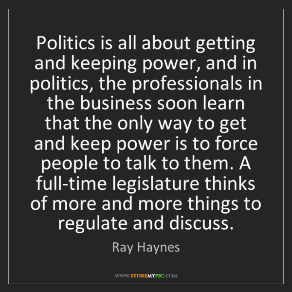 Ray Haynes: Politics is all about getting and keeping power, and...