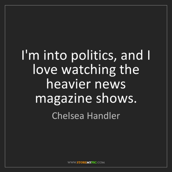 Chelsea Handler: I'm into politics, and I love watching the heavier news...