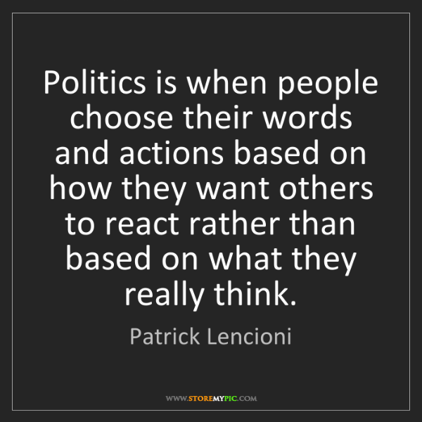 Patrick Lencioni: Politics is when people choose their words and actions...