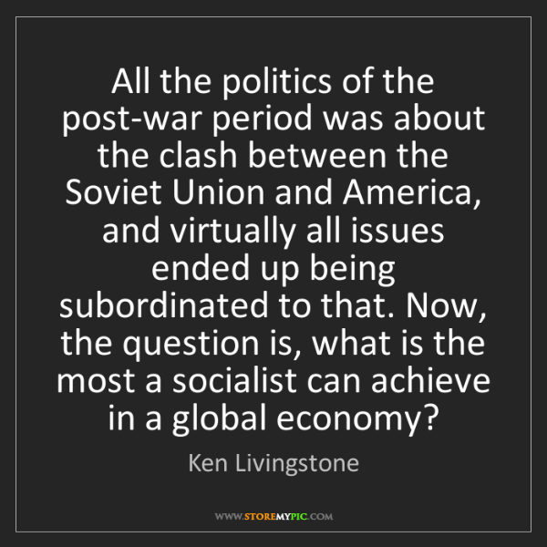 Ken Livingstone: All the politics of the post-war period was about the...