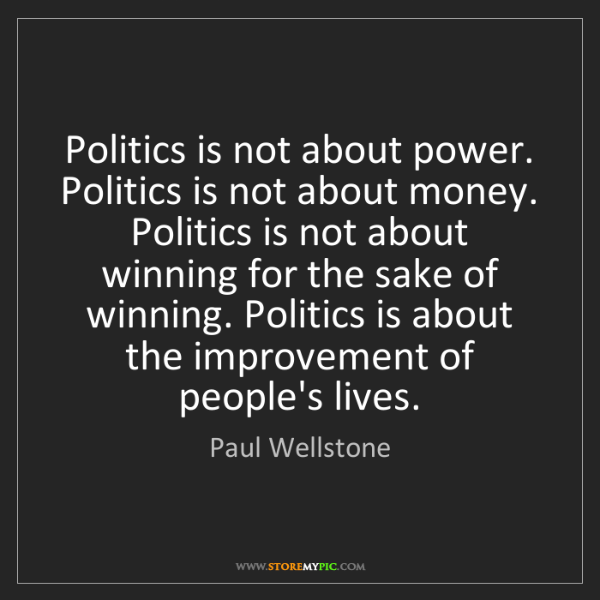 Paul Wellstone: Politics is not about power. Politics is not about money....