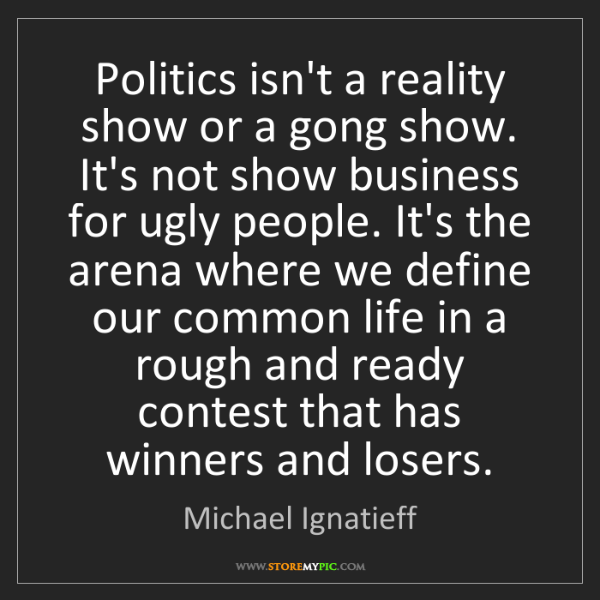 Michael Ignatieff: Politics isn't a reality show or a gong show. It's not...