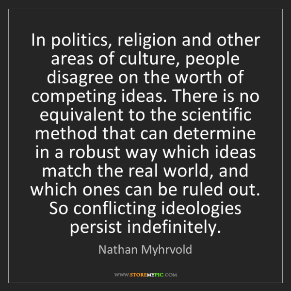 Nathan Myhrvold: In politics, religion and other areas of culture, people...