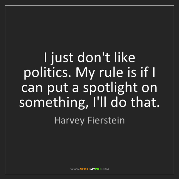 Harvey Fierstein: I just don't like politics. My rule is if I can put a...