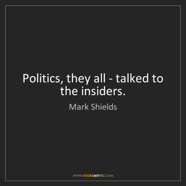 Mark Shields: Politics, they all - talked to the insiders.