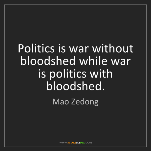 Mao Zedong: Politics is war without bloodshed while war is politics...