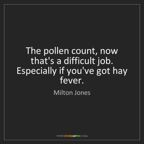 Milton Jones: The pollen count, now that's a difficult job. Especially...