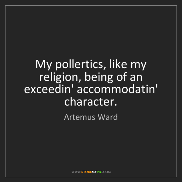 Artemus Ward: My pollertics, like my religion, being of an exceedin'...