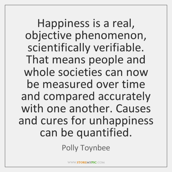 Happiness is a real, objective phenomenon, scientifically verifiable. That means people and ...