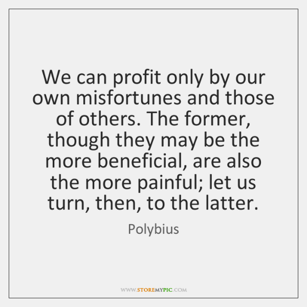 We can profit only by our own misfortunes and those of others. ...