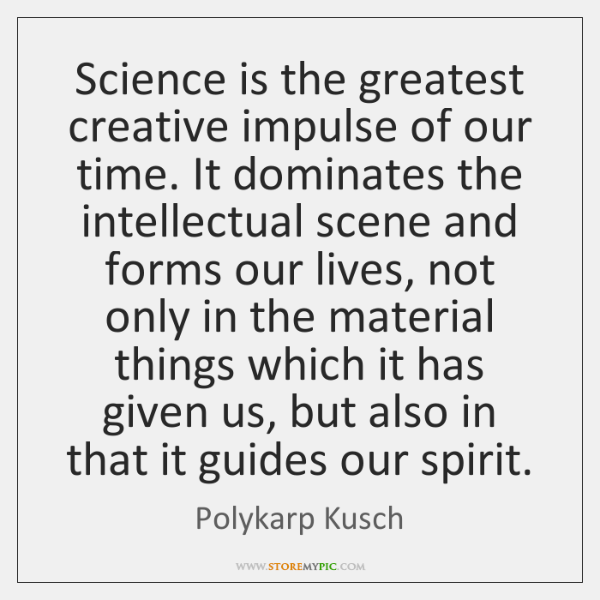 Science is the greatest creative impulse of our time. It dominates the ...