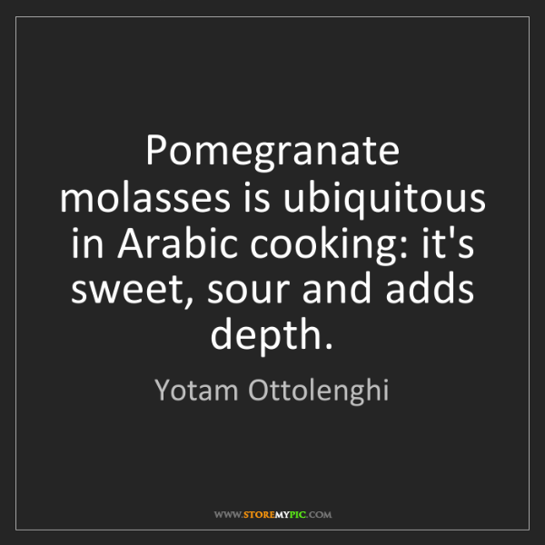 Yotam Ottolenghi: Pomegranate molasses is ubiquitous in Arabic cooking:...