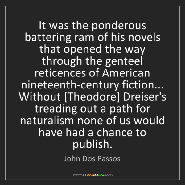 John Dos Passos: It was the ponderous battering ram of his novels that...