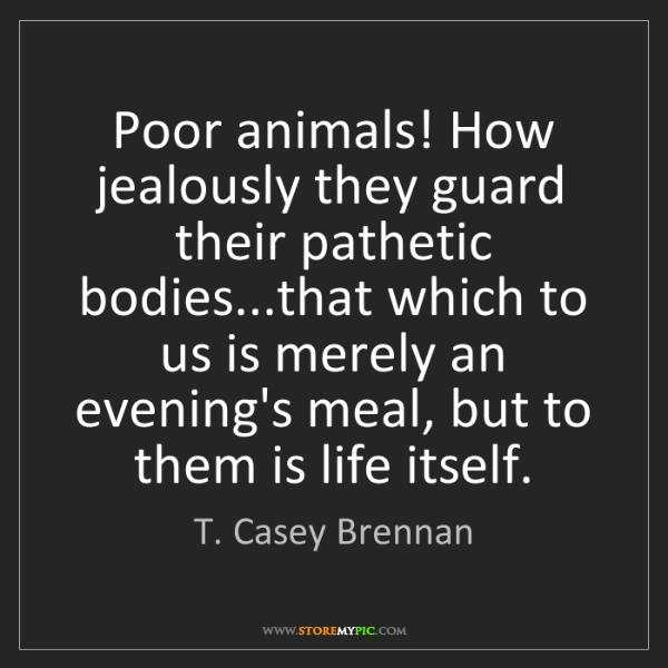 T. Casey Brennan: Poor animals! How jealously they guard their pathetic...