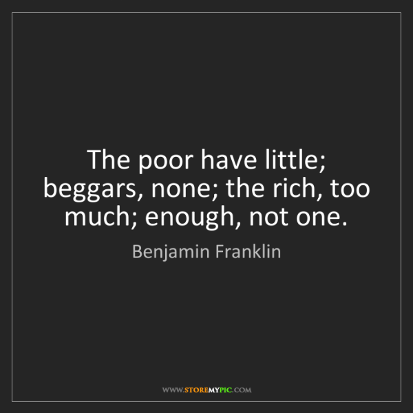Benjamin Franklin: The poor have little; beggars, none; the rich, too much;...