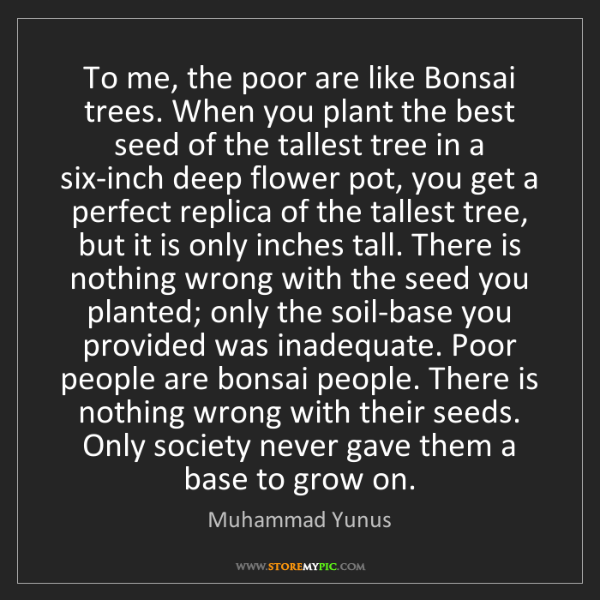 Muhammad Yunus: To me, the poor are like Bonsai trees. When you plant...