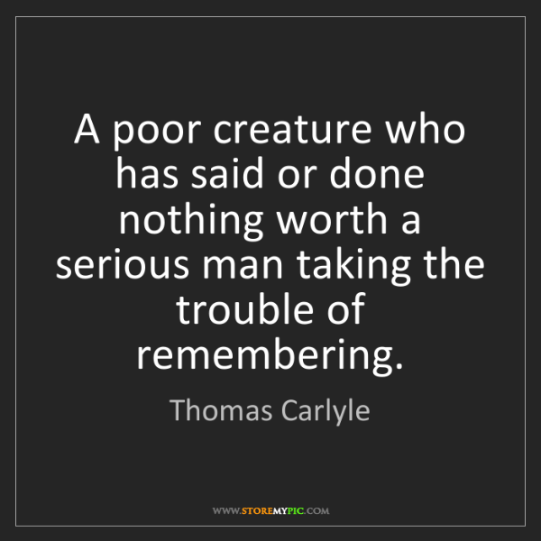 Thomas Carlyle: A poor creature who has said or done nothing worth a...