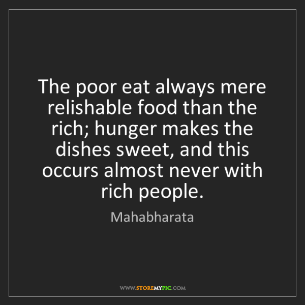 Mahabharata: The poor eat always mere relishable food than the rich;...