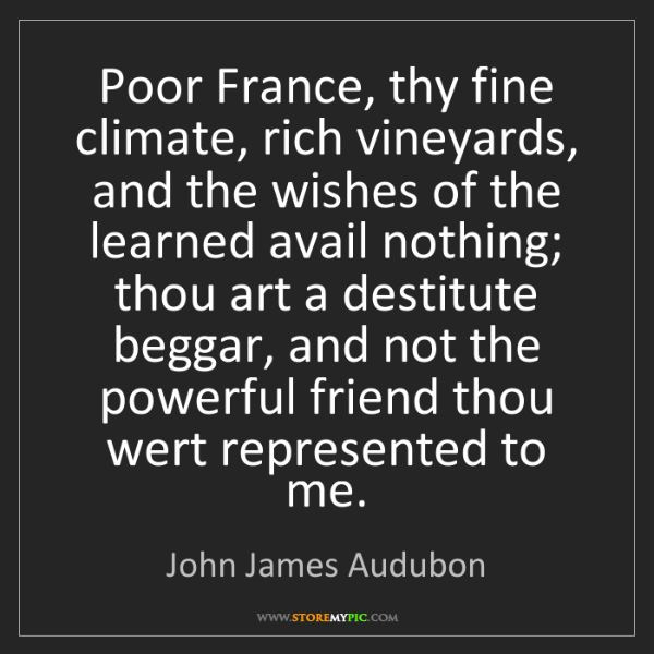 John James Audubon: Poor France, thy fine climate, rich vineyards, and the...