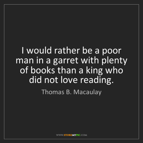 Thomas B. Macaulay: I would rather be a poor man in a garret with plenty...