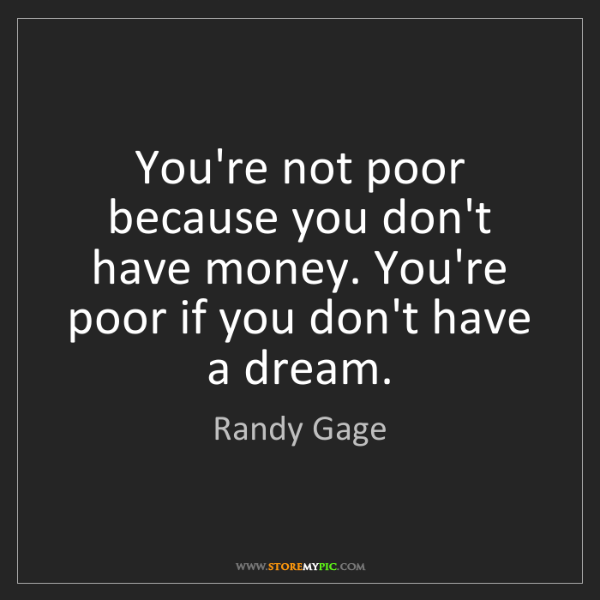 Randy Gage: You're not poor because you don't have money. You're...