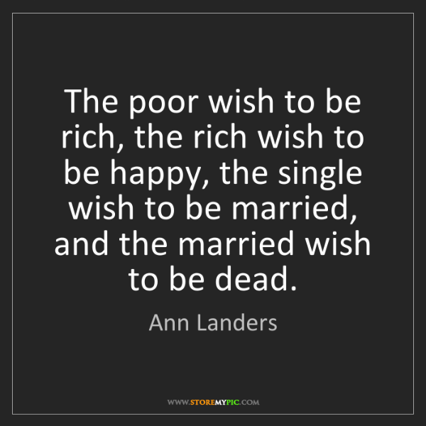 Ann Landers: The poor wish to be rich, the rich wish to be happy,...