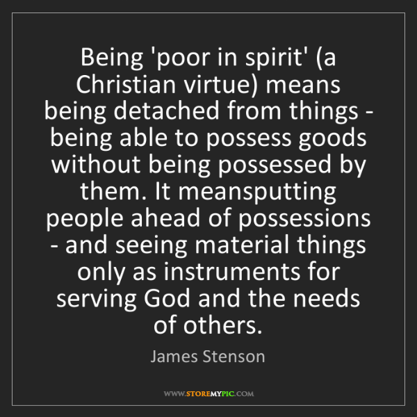 James Stenson: Being 'poor in spirit' (a Christian virtue) means being...