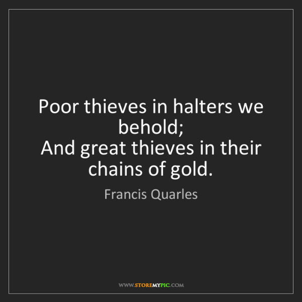 Francis Quarles: Poor thieves in halters we behold;  And great thieves...