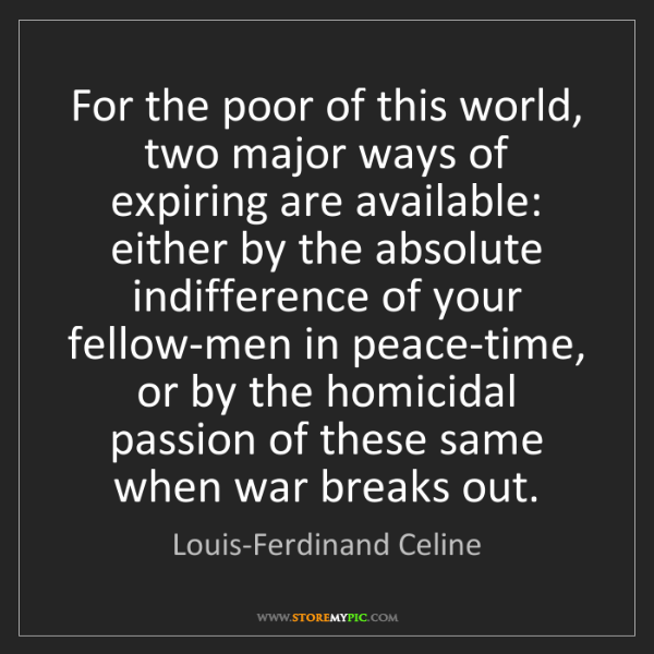 Louis-Ferdinand Celine: For the poor of this world, two major ways of expiring...