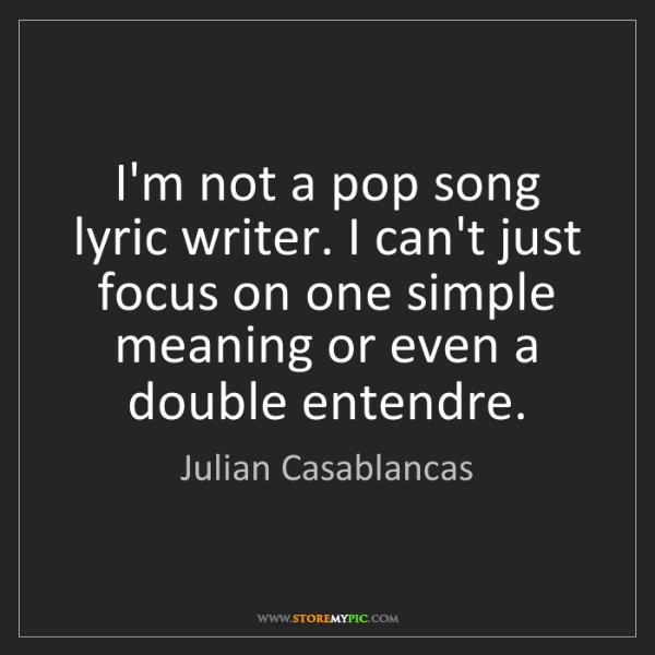 Julian Casablancas: I'm not a pop song lyric writer. I can't just focus on...