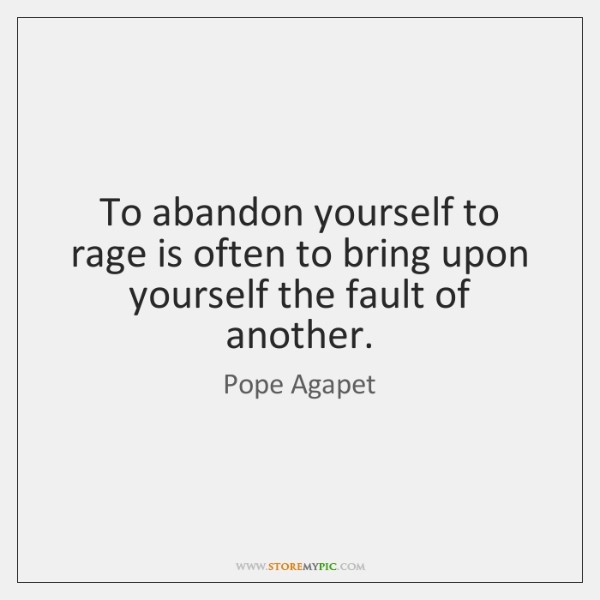To abandon yourself to rage is often to bring upon yourself the ...