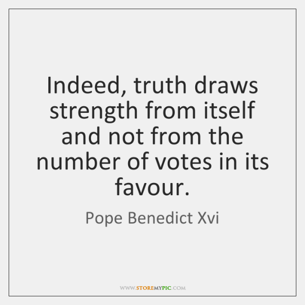 Indeed, truth draws strength from itself and not from the number of ...