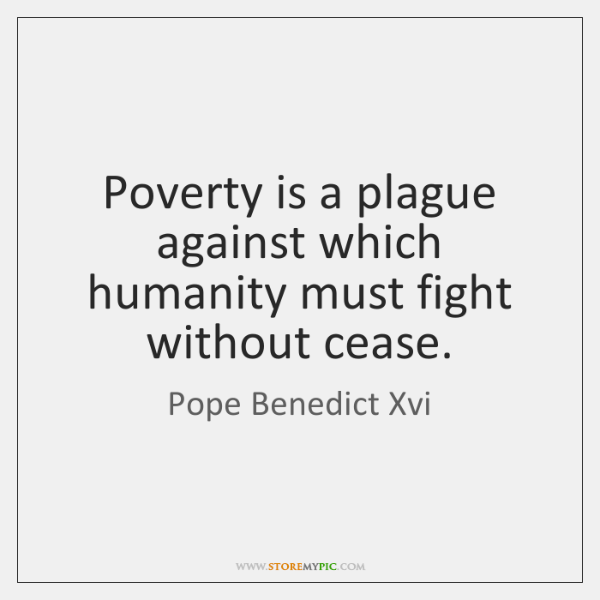 Poverty is a plague against which humanity must fight without cease.