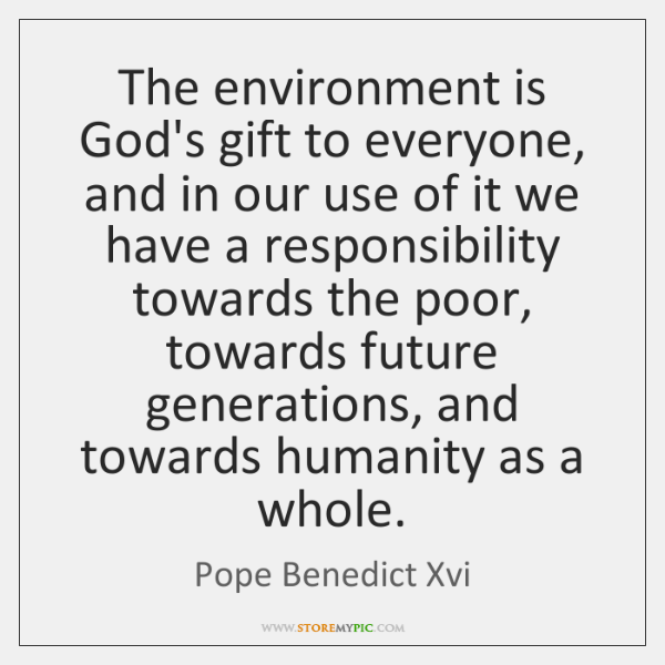 The environment is God's gift to everyone, and in our use of ...