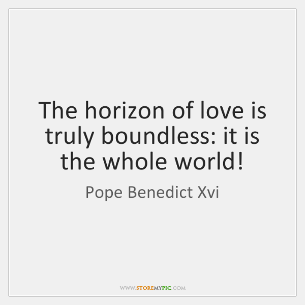 The horizon of love is truly boundless: it is the whole world!