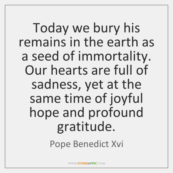 Today we bury his remains in the earth as a seed of ...