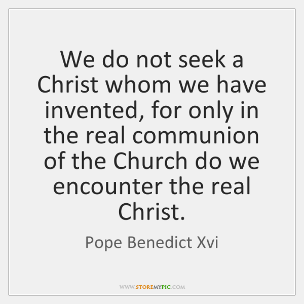 We do not seek a Christ whom we have invented, for only ...