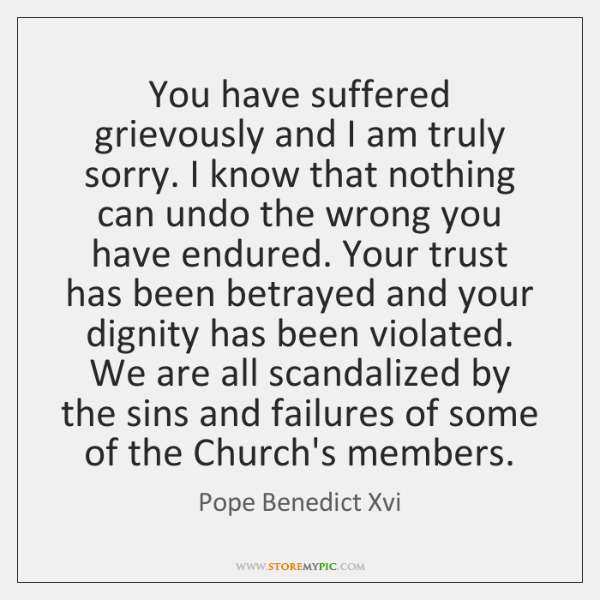 You have suffered grievously and I am truly sorry. I know that ...