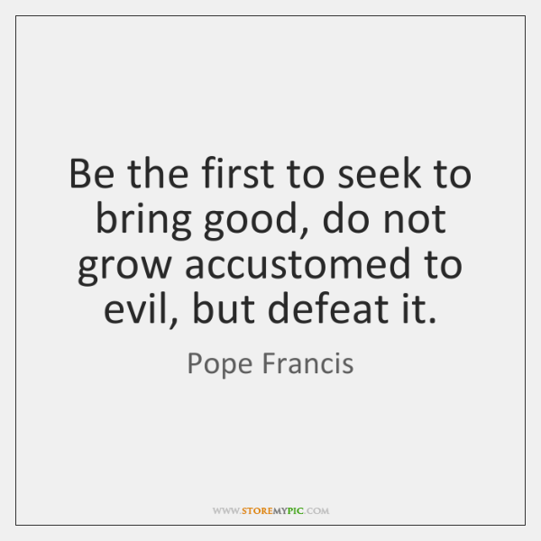 Be the first to seek to bring good, do not grow accustomed ...