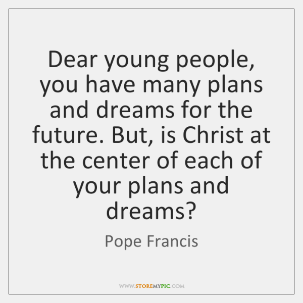 Dear young people, you have many plans and dreams for the future. ...